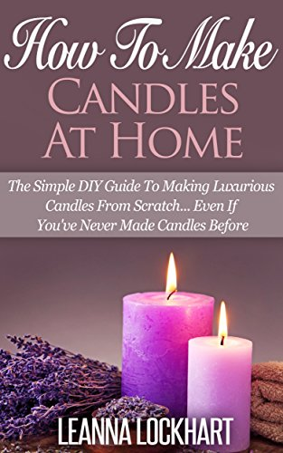 How To Make Candles At Home: The Simple DIY Guide To Making Luxurious Candles From Scratch… Even If You've Never Made Candles Before (DIY Beauty Collection Book 9) - Beauty Guide
