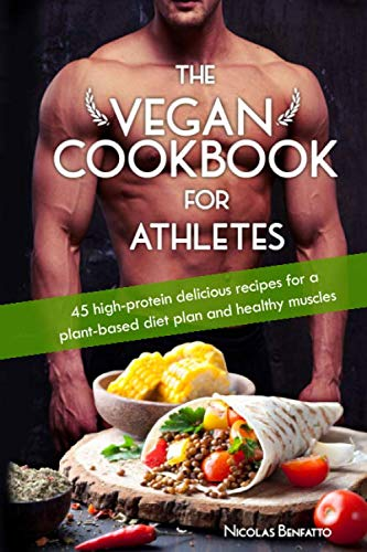 The Vegan Cookbook For Athletes: 45 high-protein delicious recipes for a plant-based diet plan and healthy muscle in bodybuilding, fitness and sports