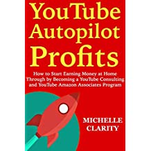 YouTube Autopilot Profits: How to Start Earning Money at Home Through by Becoming a YouTube Consulting and YouTube Amazon Associates Program