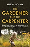 The Gardener and the Carpenter: What the New Science of Child Development Tells Us About the Relationship Between Parents and Children