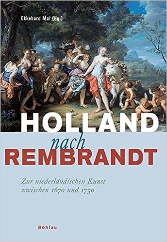 holland nach rembrandt zur niederlandischen kunst zwischen 1670 und 1750 herausgegeben von ekkehard mai german edition
