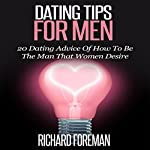 Dating Tips for Men: 20 Dating Advice of How to Be the Man That Women Desire | Richard Foreman