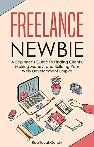 Freelance Newbie: A Beginner's Guide to Finding Clients, Making Money, and Building Your Web Development Empire