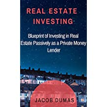 Real Estate Investing : Blueprint of Investing in Real Estate Passively as a Private Money Lender