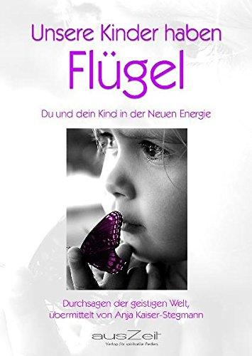 Unsere Kinder haben Flügel - Du und dein Kind in der Neuen Energie- Durchsagen der geistigen Welt vermittelt von Anja Kaiser-Stegmann