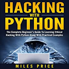 Hacking with Python: The Complete Beginner's Guide to Learning Ethical Hacking with Python Along with Practical Examples Audiobook by Miles Price Narrated by Matyas J.