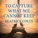 To Capture What We Cannot Keep Audiobook by Beatrice Colin Narrated by Charlotte Strevens