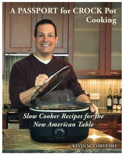 A Passport for Crockpot Cooking: Slow Cooker Recipes for the New American Table by Kevin Cordeiro