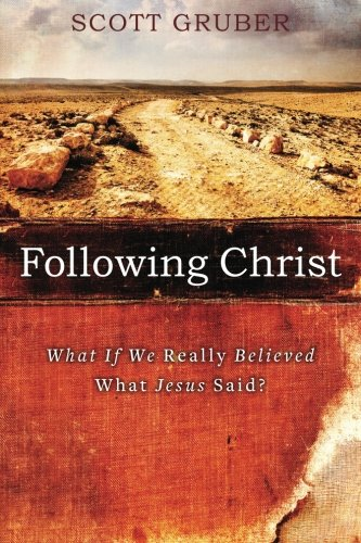 Following Christ: What If We Really Believed What Jesus Said?