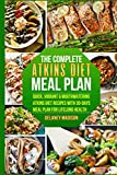 The Complete Atkins Diet Meal Plan: Quick, Vibrant & Mouthwatering Atkins Diet Recipes With 30-Days Meal Plan For Lifelong Health