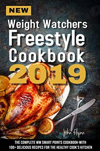 New Weight Watchers Freestyle Cookbook 2019: The Complete WW Smart Points Cookbook-With 100+ Delicious Recipes for the Healthy Cook's Kitchen by John Flynn