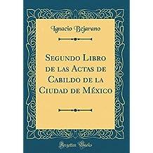 Segundo Libro de Las Actas de Cabildo de la Ciudad de México (Classic Reprint)