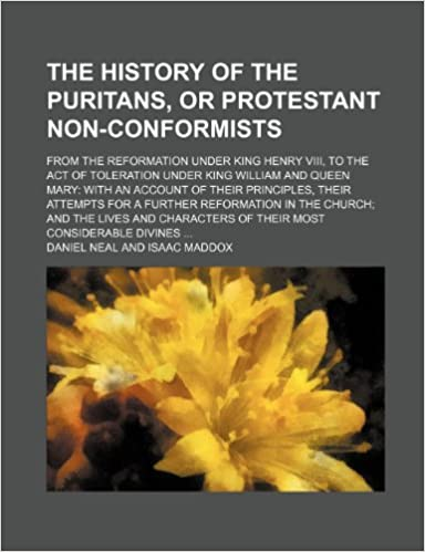 The history of the Puritans, or Protestant non-conformists; from the reformation under King Henry VIII, to the Act of toleration under King William ... for a further reformation in the church