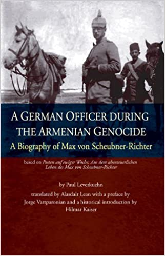 A German Officer During the Armenian Genocide: A Biography of Max Von Scheubner-Richter
