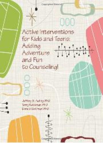 Active Interventions for Kids and Teens: Adding Adventures and Fun to Counseling