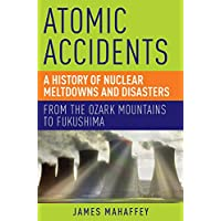 Atomic Accidents a History of Nuclear Meltdowns and Disasters: From the Ozark Mountains to Fukushima