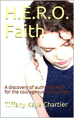 H.E.R.O. Faith: A discovery of authentic faith for the courageous young lady