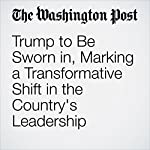 Trump to Be Sworn in, Marking a Transformative Shift in the Country's Leadership | David A. Fahrenthold,Philip Rucker,John Wagner