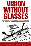 Vision Without Glasses: Improve Your Vision Naturally - The Ultimate Guide To Vision Cure And Perfect Sight Without Glasses!