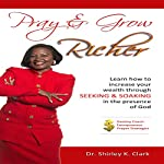 Pray & Grow Richer: Learn How to Increase Your Wealth Through Seeking & Soaking in the Presence of God | Dr. Shirley K. Clark
