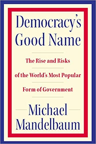 image for Democracy's Good Name: The Rise and Risks of the World's Most Popular Form of Government