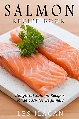 Salmon Recipe Book: Delightful Salmon Recipes Made Easy for Beginners by [Ilagan, Les, Content Arcade Publishing]