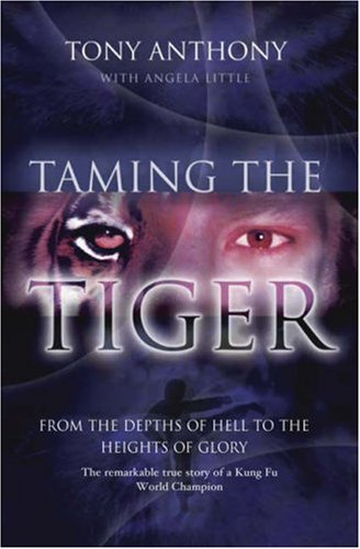 Taming the Tiger from the Depths of Hell to the Heights of Glory: The Remarkable True Story of a Kung Fu World Champion
