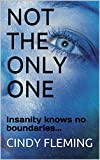 Book cover image for NOT THE ONLY ONE: Insanity knows no boundaries...