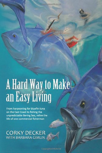 A   Hard Way to Make an Easy Living: From Harpooning for Bluefin Tuna on the East Coast to Fishing the Unpredictable Bering Sea, Relive the Life of on pdf epub