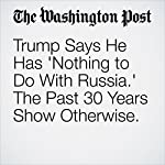 Trump Says He Has 'Nothing to Do With Russia.' The Past 30 Years Show Otherwise. | Michael Kranish