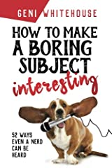How To Make A Boring Subject Interesting: 52 Ways Even A Nerd Can Be Heard Paperback