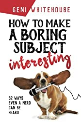 How to Make a Boring Subject Interesting : 52 ways even a nerd can be heard