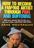 How to Become a Famous Artist Through Pain & Suffering With Many Almost-True-To-Life Cases Plus Easy-To-Follow Greatness Directions