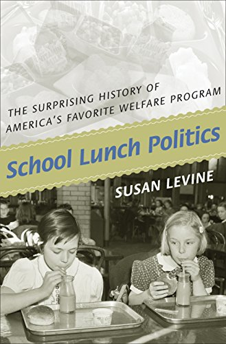 School Lunch Politics: The Surprising History of America's Favorite Welfare Program (Politics and Society in Modern America Book 82)