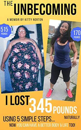 The Unbecoming: I Lost 345 Pounds Naturally Using 5 Simple Steps...Now You Can Have A Better Body And Life Too! by [Norton, Kitty]