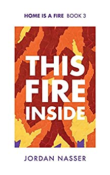 This Fire Inside (Home is a Fire Book 3) by [Nasser, Jordan]
