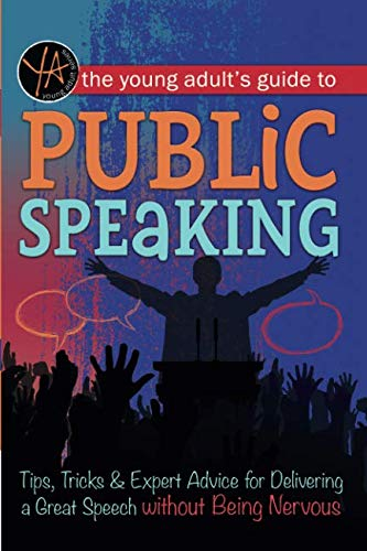 The Young Adult's Guide to Public Speaking Tips, Tricks & Expert Advice for Delivering a Great Speech without Being