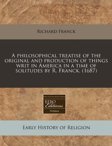 A philosophical treatise of the original and production of things writ in America in a time of solitudes by R. Franck. (1687) PDF