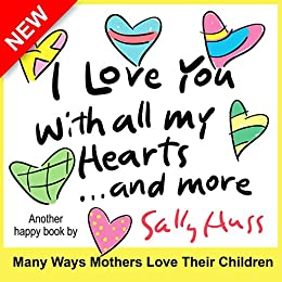 Children's Books: I LOVE YOU WITH ALL MY HEARTS... AND MORE (Delightful Bedtime Story/Picture Book About the Many Ways a Mother Loves Her Children, for Beginner Readers, Ages 2-8) by [Huss, Sally]