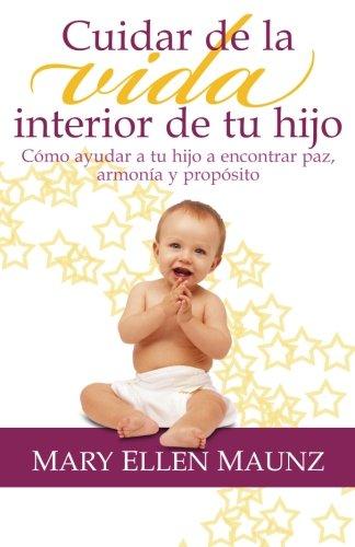 Cuidar de la vida interior de tu hijo - Como ayudar a tu hijo a encontrar paz, armonia y proposito (Spanish Edition) [Mary Ellen Maunz] (Tapa Blanda)