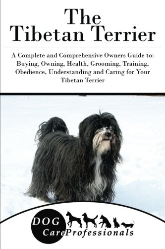 The Tibetan Terrier: A Complete and Comprehensive Owners Guide to: Buying, Owning, Health, Grooming, Training, Obedience, Understanding and Caring for ... to Caring for a Dog from a Puppy to Old Age)