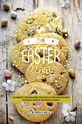 The Easter Feast: Celebrate the Resurrection with Some New Recipes That Will Revive the Whole Family -