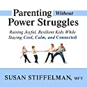 Parenting Without Power Struggles: Raising Joyful, Resilient Kids While Staying Cool, Calm, and Connected Audiobook by Susan Stiffelman Narrated by Susan Stiffelman