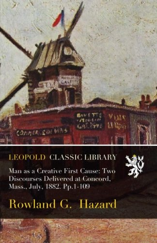 Man as a Creative First Cause: Two Discourses Delivered at Concord, Mass., July, 1882. Pp.1-109 PDF