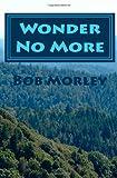 Wonder No More, Bob Morley, 146358539X
