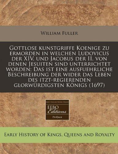 Gottlose kunstgriffe Koenige zu ermorden in welchen Ludovicus der XIV. und Jacobus der II. von denen Jesuiten sind unterrichtet worden; Das ist eine ... glorwürdigsten Königs (1697) (German Edition) pdf