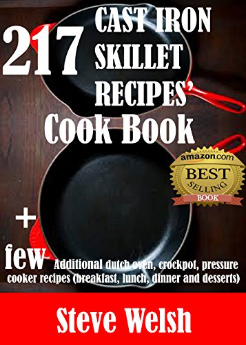 217 Cast Iron Skillet Recipe Cook Book + Few Additional Dutch Oven, Crockpot, and Pressure Cooker Recipes  (Breakfast, Lunch, Dinner & Desserts) by Steve Welsh