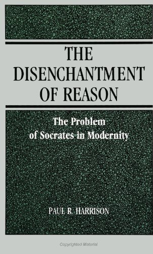 The Disenchantment of Reason: The Problem of Socrates in Modernity (SUNY series in Social and Political Thought)