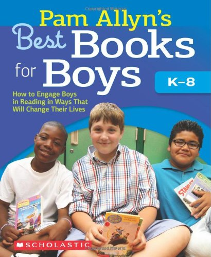 Pam Allyn's Best Books for Boys: How to Engage Boys in Reading in Ways That Will Change Their Lives