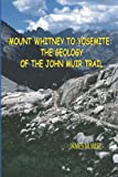 Mount Whitney to Yosemite: the Geology of the John Muir Trail, James M. Wise, 1441415831